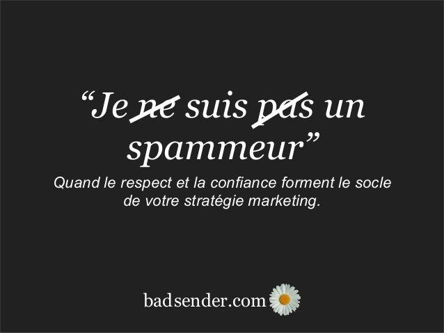 """sender.combad""""Je ne suis pas unspammeur""""Quand le respect et la confiance forment le soclede votre stratégie marketing."""