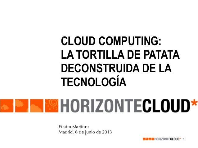 CLOUD COMPUTING: LA TORTILLA DE PATATA DECONSTRUIDA DE LA TECNOLOGÍA  Efraim Martínez Madrid, 6 de junio de 2013 1