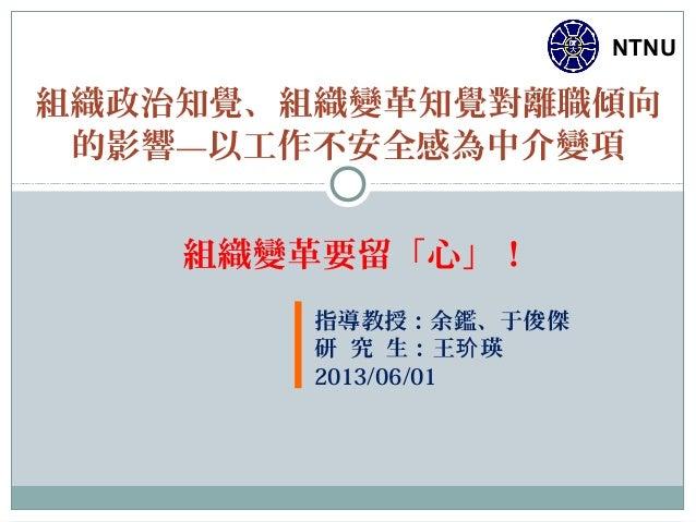 NTNU指導教授:余鑑、于俊傑研 究 生:王 瑛玠2013/06/01組織政治知覺、組織變革知覺對離職傾向的影響—以工作不安全感為中介變項組織變革要留「心」!