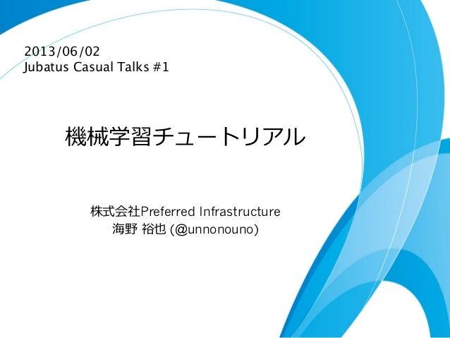 機械学習チュートリアル株式会社Preferred Infrastructure海野 裕也 (@unnonouno)2013/06/02Jubatus Casual Talks #1