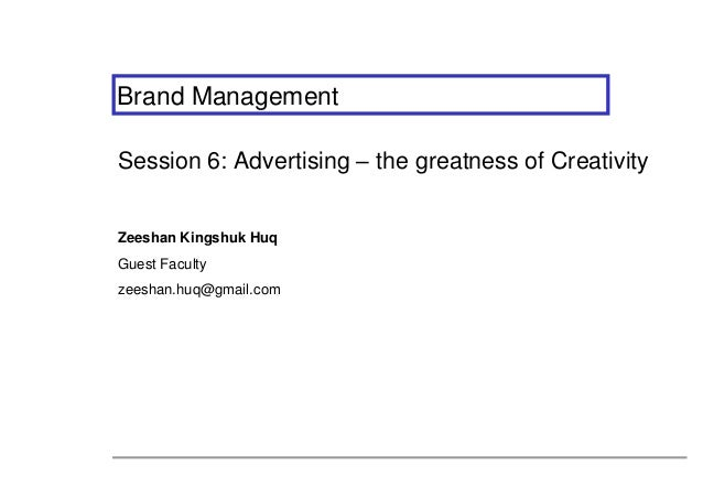 Brand ManagementSession 6: Advertising – the greatness of CreativityZeeshan Kingshuk HuqGuest Facultyzeeshan.huq@gmail.com