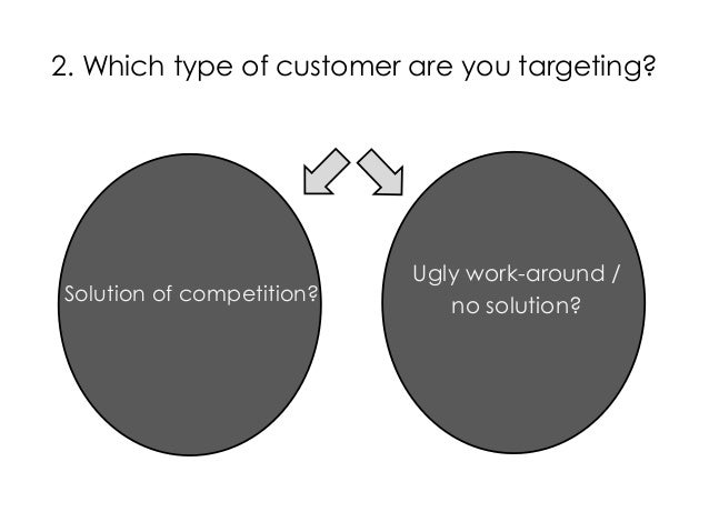 2. Which type of customer are you targeting?Solution of competition?Ugly work-around /no solution?