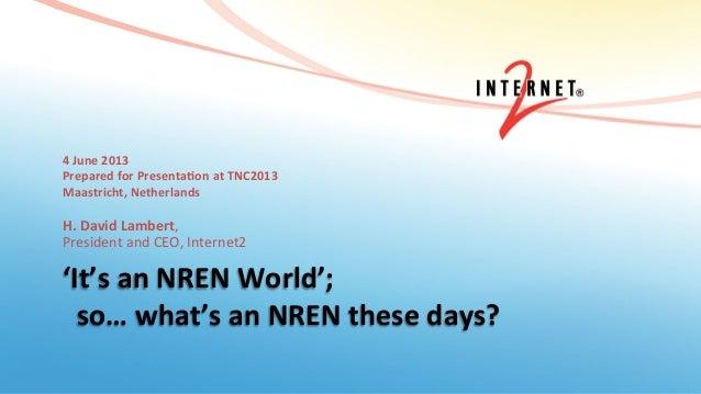'It's an NREN World';   so… what's an NREN these days? 4 June 2013 Prepared for Presenta...