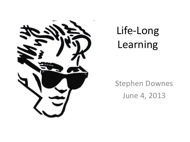 Life-Long Learning Stephen Downes June 4, 2013