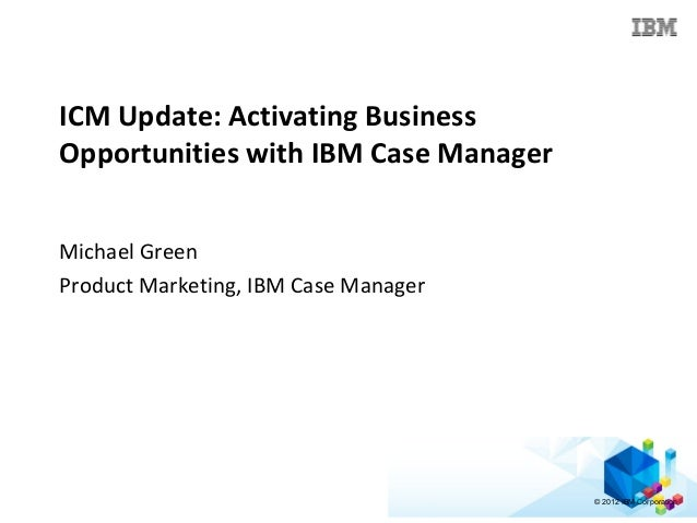 © 2012 IBM Corporation ICM Update: Activating Business Opportunities with IBM Case Manager Michael Green Product Marketing...
