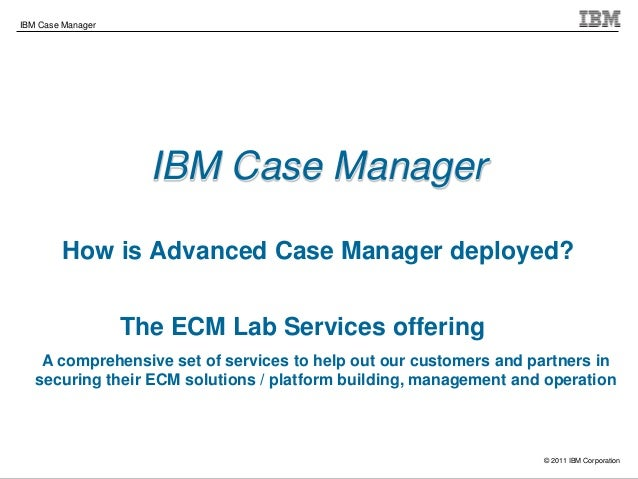 © 2011 IBM Corporation IBM Case Manager IBM Case Manager How is Advanced Case Manager deployed? The ECM Lab Services offer...