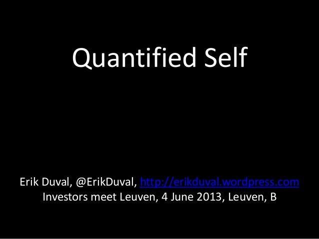 Quantified SelfErik Duval, @ErikDuval, http://erikduval.wordpress.comInvestors meet Leuven, 4 June 2013, Leuven, B