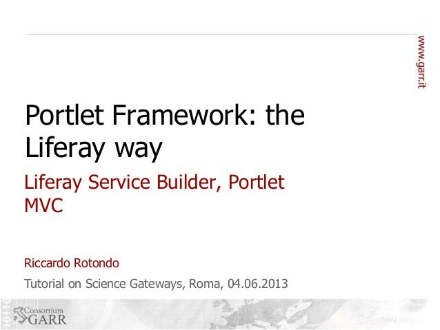Portlet Framework: the Liferay way Liferay Service Builder, Portlet MVC Riccardo Rotondo  Tutorial on Science Gateways, Ro...