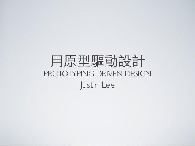 ⽤用原型驅動設計PROTOTYPING DRIVEN DESIGNJustin Lee