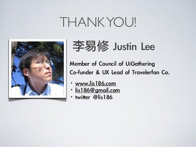 THANKYOU!Member of Council of UiGatheringCo-funder & UX Lead of Travelerfan Co.李易修 Justin Lee·•www.lis186.com·...