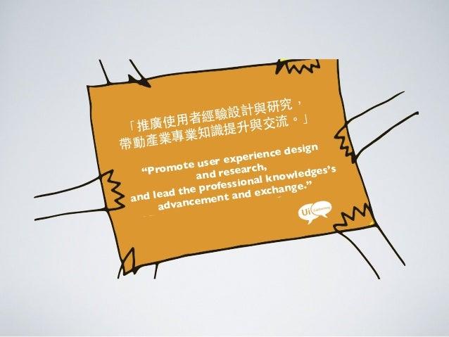 "「推廣使⽤用者經驗設計與研究,帶動產業專業知識提升與交流。」""Promote user experience designand research,and lead the professional knowledges'sadvancemen..."