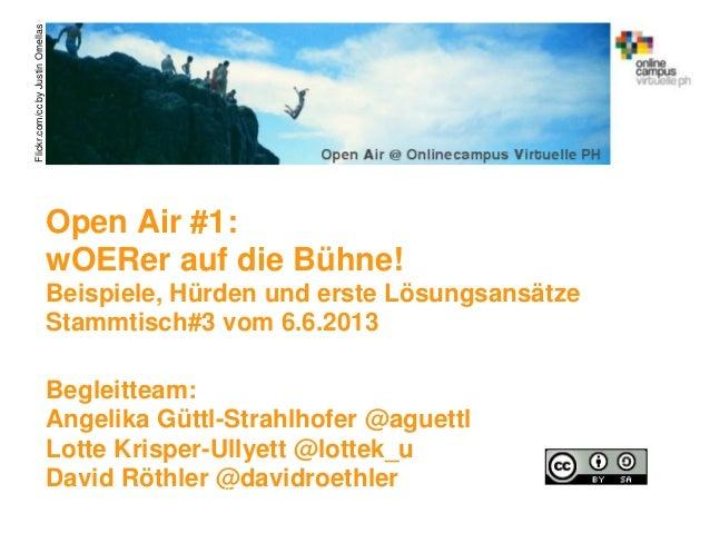 Open Air #1:wOERer auf die Bühne!Beispiele, Hürden und erste LösungsansätzeStammtisch#3 vom 6.6.2013Begleitteam:Angelika G...