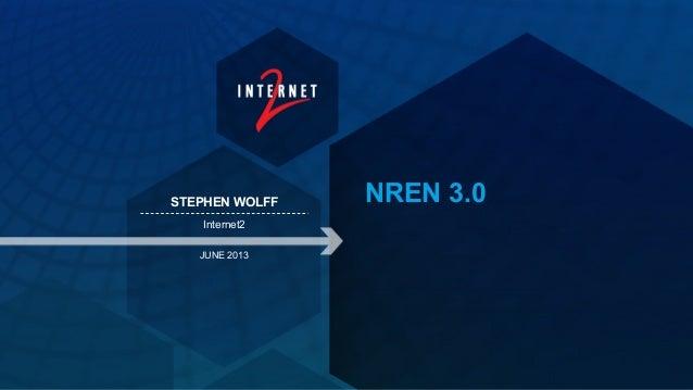NREN 3.0STEPHEN WOLFFInternet2JUNE 2013