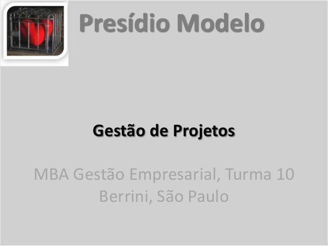 Gestão de ProjetosMBA Gestão Empresarial, Turma 10Berrini, São PauloPresídio Modelo