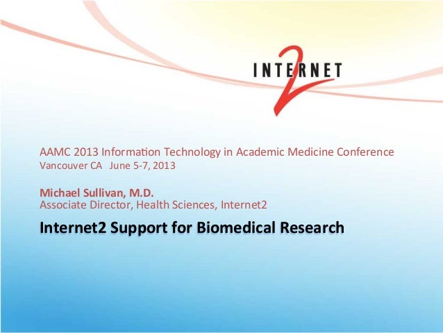 Internet2 Support for Biomedical Research AAMC 2013 Informa0on Technology in Academic Medicine Con...