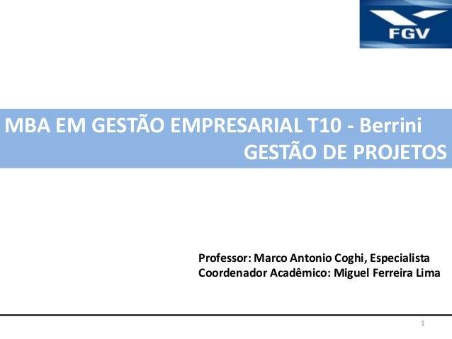 1MBA EM GESTÃO EMPRESARIAL T10 - BerriniGESTÃO DE PROJETOSProfessor: Marco Antonio Coghi, EspecialistaCoordenador Acadêmic...