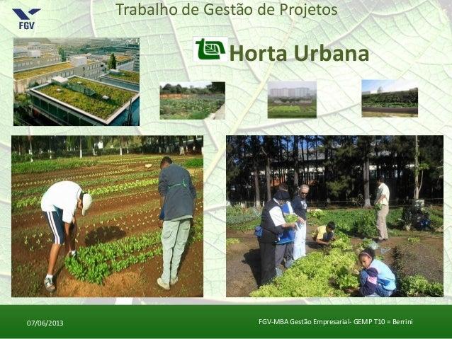 Trabalho de Gestão de ProjetosHorta Urbana07/06/2013 FGV-MBA Gestão Empresarial- GEMP T10 = Berrini