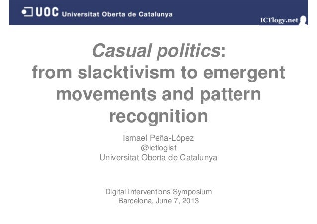 Casual politics: from slacktivism to emergent movements and pattern g recognition Ismael Peña-López @ictlogist Universitat...