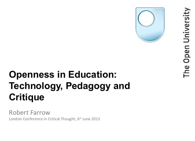 Openness in Education:Technology, Pedagogy andCritiqueRobert FarrowLondon Conference in Critical Thought, 6thJune 2013