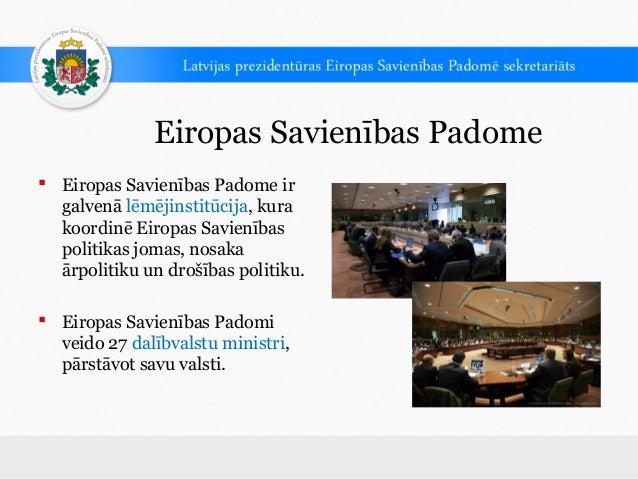 Eiropas Savienības Padome Eiropas Savienības Padome irgalvenā lēmējinstitūcija, kurakoordinē Eiropas Savienībaspolitikas ...
