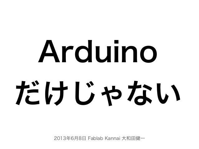 2013年6月8日 Fablab Kannai 大和田健一Arduinoだけじゃない