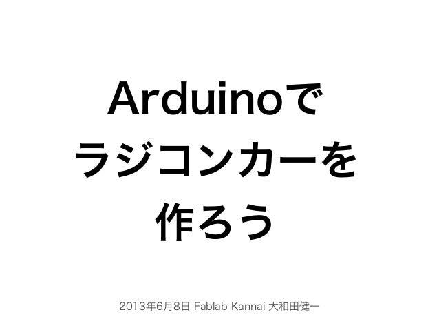 2013年6月8日 Fablab Kannai 大和田健一Arduinoでラジコンカーを作ろう
