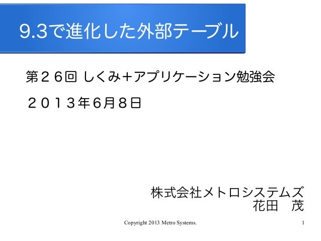 Copyright 2013 Metro Systems. 19.3で進化した外部テーブル第26回 しくみ+アプリケーション勉強会2013年6月8日株式会社メトロシステムズ花田 茂