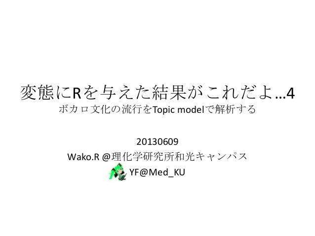 変態にRを与えた結果がこれだよ…4 ボカロ文化の流行をTopic modelで解析する 20130609 Wako.R @理化学研究所和光キャンパス YF@Med_KU