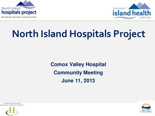 North Island Hospitals Project Comox Valley Hospital Community Meeting June 11, 2013  1