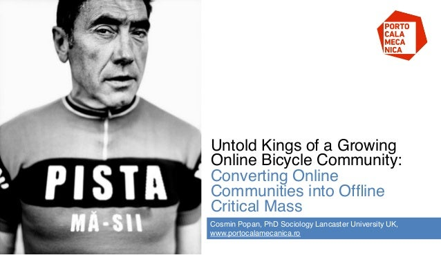 Untold Kings of a GrowingOnline Bicycle Community:Converting OnlineCommunities into OfflineCritical Mass !Cosmin Popan, PhD...
