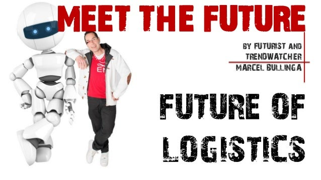 FUTURE OFLOGISTICSby FUTURIST andTRENDWATCHERMARCEL BULLINGAMEET THE FUTURE