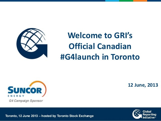 Welcome to GRI'sOfficial Canadian#G4launch in Toronto12 June, 2013Toronto, 12 June 2013 – hosted by Toronto Stock Exchange...