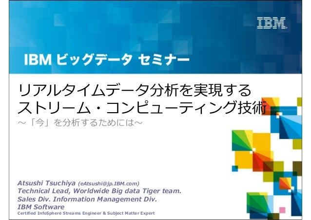 リアルタイムデータ分析を実現するストリーム・コンピューティング技術〜「今」を分析するためには〜Atsushi Tsuchiya (eAtsushi@jp.IBM.com)Technical Lead, Worldwide Big data Ti...