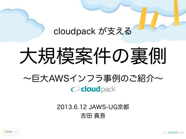 cloudpack が支える大規模案件の裏側∼巨大AWSインフラ事例のご紹介∼2013.6.12 JAWS-UG京都吉田 真吾