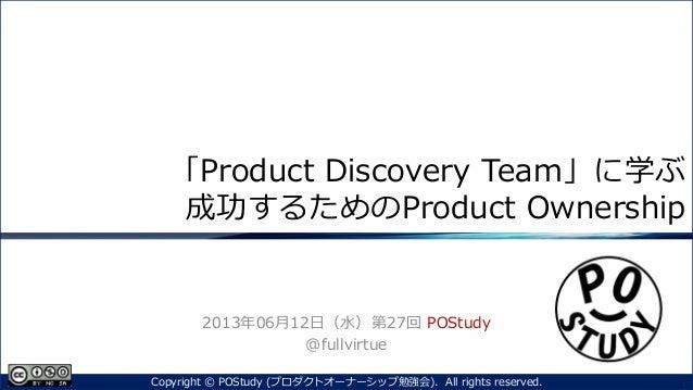 「Product Discovery Team」に学ぶ成功するためのProduct Ownership2013年06月12日(水)第27回 POStudy@fullvirtue1Copyright © POStudy (プロダクトオーナーシップ...
