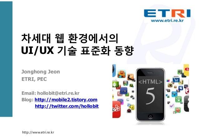 차세대 웹 환경에서의UI/UX 기술 표준화 동향Jonghong JeonETRI, PECEmail: hollobit@etri.re.krBlog: http://mobile2.tistory.comhttp://twitter.c...