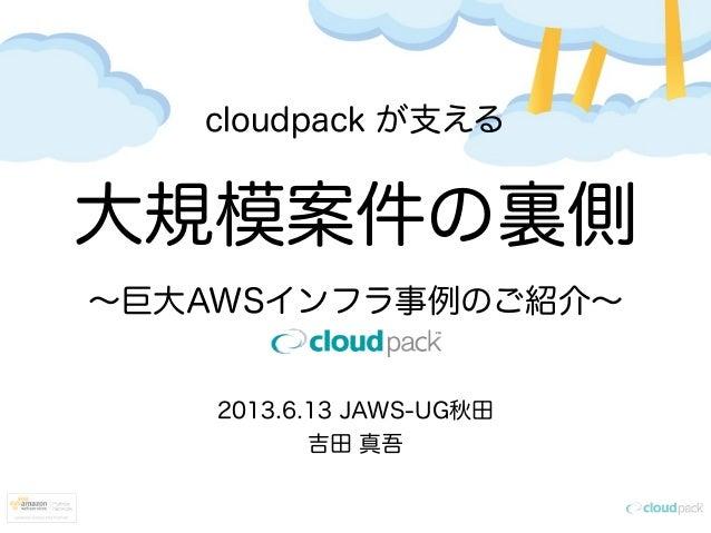 cloudpack が支える大規模案件の裏側∼巨大AWSインフラ事例のご紹介∼2013.6.13 JAWS-UG秋田吉田 真吾