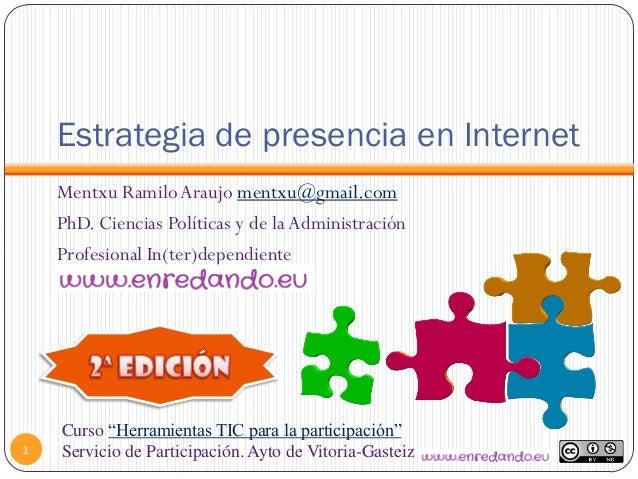 Estrategia de presencia en Internet1Mentxu RamiloAraujo mentxu@gmail.comPhD. Ciencias Políticas y de laAdministraciónProfe...
