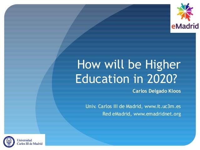 How will be HigherEducation in 2020?Carlos Delgado KloosUniv. Carlos III de Madrid, www.it.uc3m.esRed eMadrid, www.emadrid...