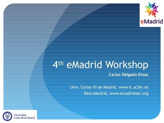4theMadrid WorkshopCarlos Delgado KloosUniv. Carlos III de Madrid, www.it.uc3m.esRed eMadrid, www.emadridnet.org