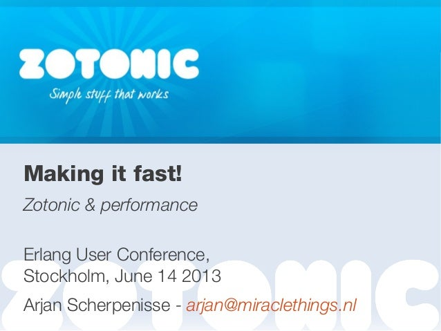 ZotonicMaking it fast!Zotonic & performanceErlang User Conference,Stockholm, June 14 2013Arjan Scherpenisse - arjan@miracl...
