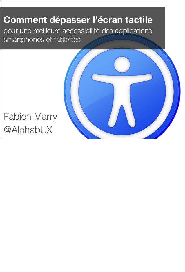 Comment dépasser l'écran tactile pour une meilleure accessibilité des applications smartphones et tablettes Fabien Marry @...