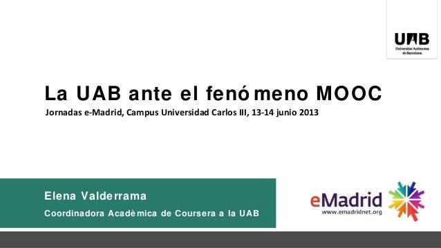 La UAB ante el fenó meno MOOCElena ValderramaCoordinadora Acadè mica de Coursera a la UABJornadas e-Madrid, Campus Univers...