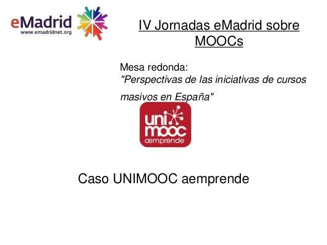 """Caso UNIMOOC aemprendeIV Jornadas eMadrid sobreMOOCsMesa redonda:""""Perspectivas de las iniciativas de cursosmasivos en Espa..."""