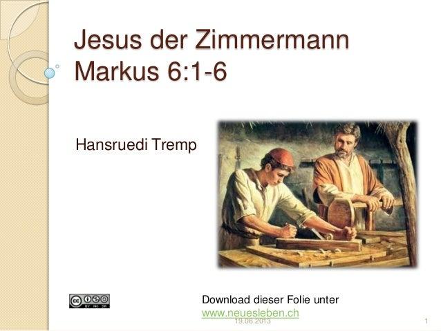 Jesus der ZimmermannMarkus 6:1-6Hansruedi TrempDownload dieser Folie unterwww.neuesleben.ch19.06.2013 1