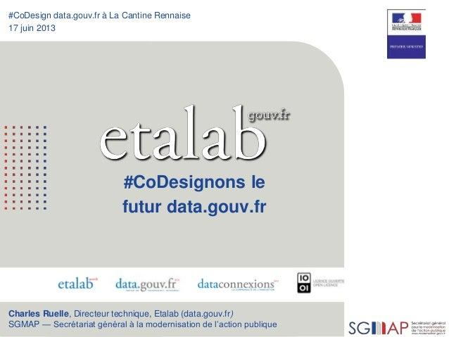 1 #CoDesign data.gouv.fr à La Cantine Rennaise 17 juin 2013 #CoDesignons le futur data.gouv.fr Charles Ruelle, Directeur t...