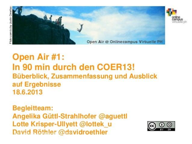 Open Air #1:In 90 min durch den COER13!Büberblick, Zusammenfassung und Ausblickauf Ergebnisse18.6.2013Begleitteam:Angelika...
