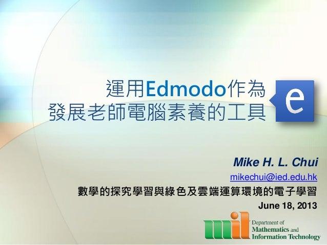 運用Edmodo作為發展老師電腦素養的工具Mike H. L. Chuimikechui@ied.edu.hk數學的探究學習與綠色及雲端運算環境的電子學習June 18, 2013