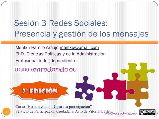 Sesión 3 Redes Sociales:Presencia y gestión de los mensajes1Mentxu Ramilo Araujo mentxu@gmail.comPhD. Ciencias Políticas y...
