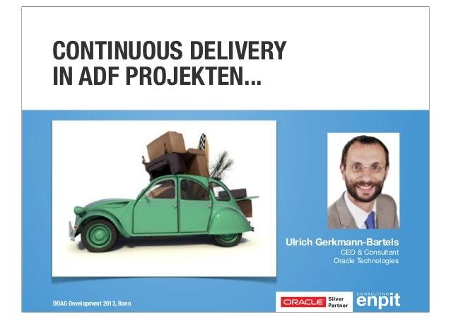 DOAG Development 2013, BonnUlrich Gerkmann-BartelsCEO & ConsultantOracle TechnologiesCONTINUOUS DELIVERYIN ADF PROJEKTEN...